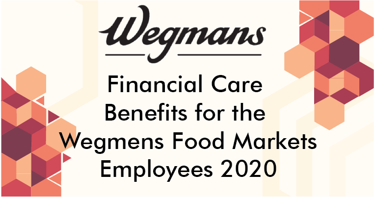 Financial Care Benefits for the Wegmens Food Markets Employees 2020